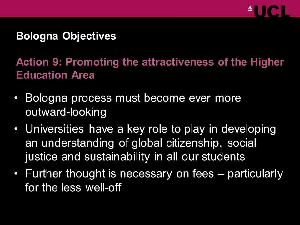 Bologna Objectives Action 9: Promoting the attractiveness of the Higher Education Area Bologna process must become ever more outward-looking Universities have a key role to play in developing an understanding of global citizenship, social justice and sustainability in all our students Further thought is necessary on fees – particularly for the less well-off