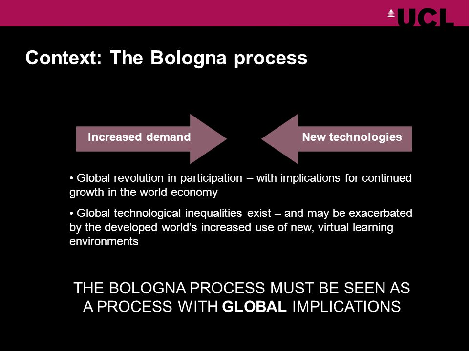 OpportunitiesChallenges Increased demandNew technologies Global revolution in participation – with implications for continued growth in the world economy Global technological inequalities exist – and may be exacerbated by the developed worlds increased use of new, virtual learning environments THE BOLOGNA PROCESS MUST BE SEEN AS A PROCESS WITH GLOBAL IMPLICATIONS Context: The Bologna process