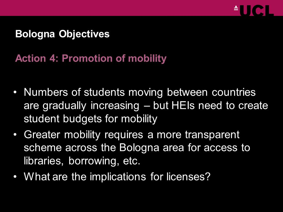 Bologna Objectives Action 4: Promotion of mobility Numbers of students moving between countries are gradually increasing – but HEIs need to create student budgets for mobility Greater mobility requires a more transparent scheme across the Bologna area for access to libraries, borrowing, etc.