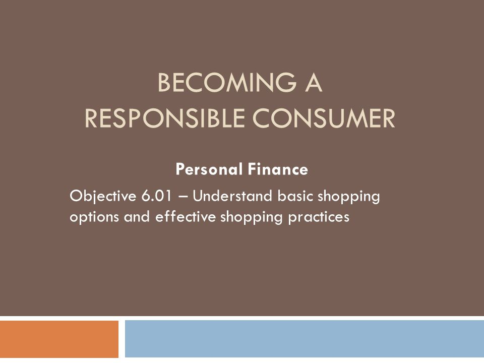 BECOMING A RESPONSIBLE CONSUMER Personal Finance Objective 6.01 – Understand basic shopping options and effective shopping practices