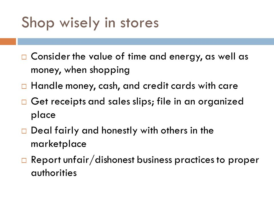 Shop wisely in stores Consider the value of time and energy, as well as money, when shopping Handle money, cash, and credit cards with care Get receipts and sales slips; file in an organized place Deal fairly and honestly with others in the marketplace Report unfair/dishonest business practices to proper authorities