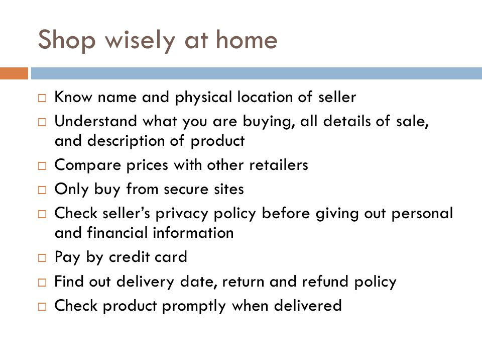 Shop wisely at home Know name and physical location of seller Understand what you are buying, all details of sale, and description of product Compare prices with other retailers Only buy from secure sites Check sellers privacy policy before giving out personal and financial information Pay by credit card Find out delivery date, return and refund policy Check product promptly when delivered