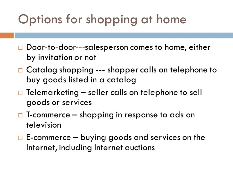 Options for shopping at home Door-to-door---salesperson comes to home, either by invitation or not Catalog shopping --- shopper calls on telephone to buy goods listed in a catalog Telemarketing – seller calls on telephone to sell goods or services T-commerce – shopping in response to ads on television E-commerce – buying goods and services on the Internet, including Internet auctions