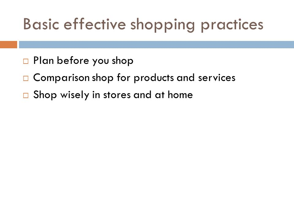 Basic effective shopping practices Plan before you shop Comparison shop for products and services Shop wisely in stores and at home