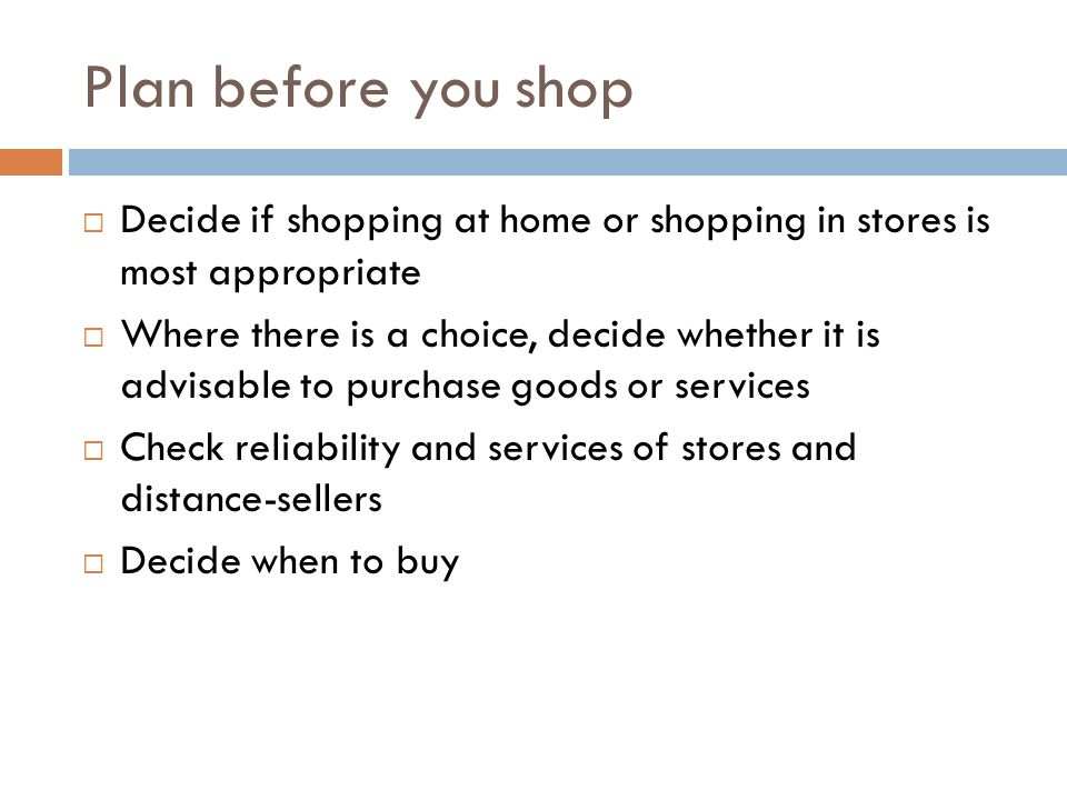 Plan before you shop Decide if shopping at home or shopping in stores is most appropriate Where there is a choice, decide whether it is advisable to purchase goods or services Check reliability and services of stores and distance-sellers Decide when to buy