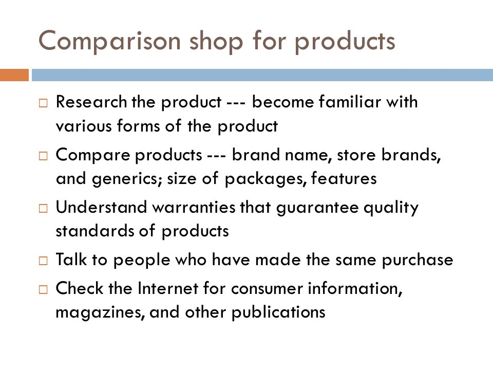 Comparison shop for products Research the product --- become familiar with various forms of the product Compare products --- brand name, store brands, and generics; size of packages, features Understand warranties that guarantee quality standards of products Talk to people who have made the same purchase Check the Internet for consumer information, magazines, and other publications