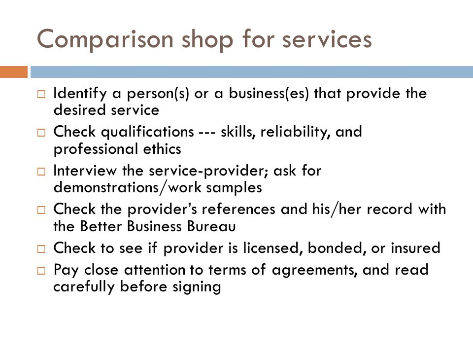Comparison shop for services Identify a person(s) or a business(es) that provide the desired service Check qualifications --- skills, reliability, and professional ethics Interview the service-provider; ask for demonstrations/work samples Check the providers references and his/her record with the Better Business Bureau Check to see if provider is licensed, bonded, or insured Pay close attention to terms of agreements, and read carefully before signing