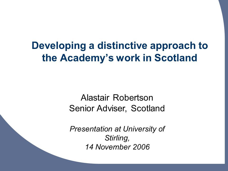 Developing a distinctive approach to the Academys work in Scotland Alastair Robertson Senior Adviser, Scotland Presentation at University of Stirling, 14 November 2006