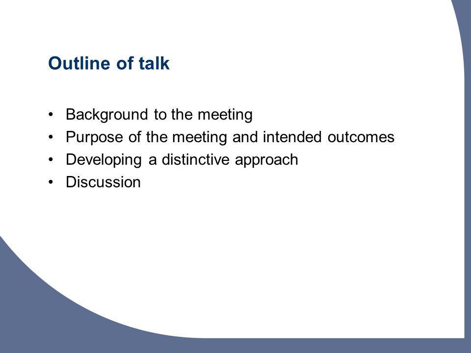 Outline of talk Background to the meeting Purpose of the meeting and intended outcomes Developing a distinctive approach Discussion