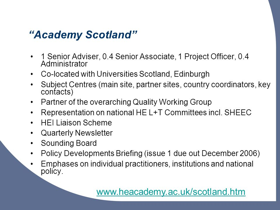 Academy Scotland 1 Senior Adviser, 0.4 Senior Associate, 1 Project Officer, 0.4 Administrator Co-located with Universities Scotland, Edinburgh Subject Centres (main site, partner sites, country coordinators, key contacts) Partner of the overarching Quality Working Group Representation on national HE L+T Committees incl.