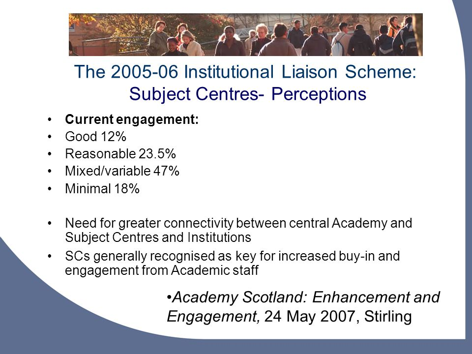 The Institutional Liaison Scheme: Subject Centres- Perceptions Academy Scotland: Enhancement and Engagement, 24 May 2007, Stirling Current engagement: Good 12% Reasonable 23.5% Mixed/variable 47% Minimal 18% Need for greater connectivity between central Academy and Subject Centres and Institutions SCs generally recognised as key for increased buy-in and engagement from Academic staff