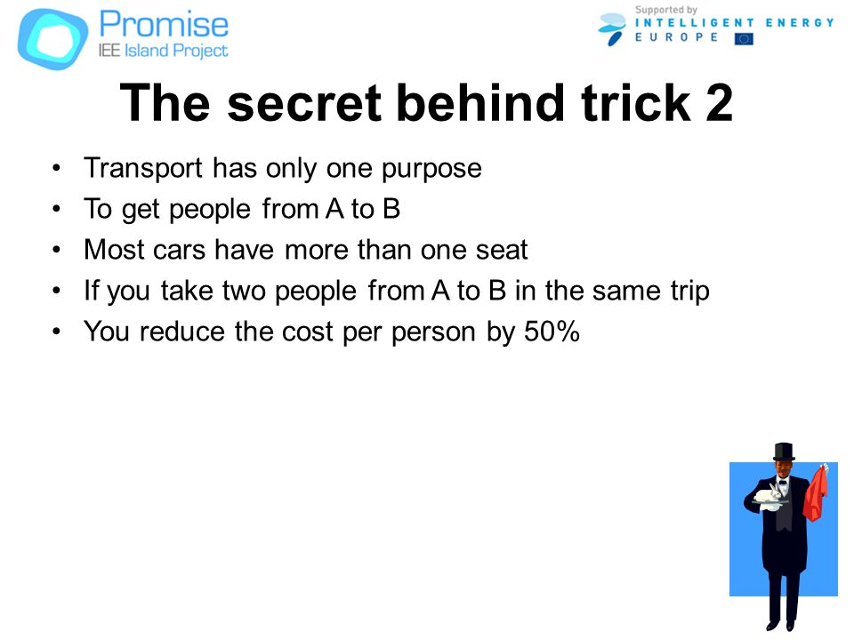 The secret behind trick 2 Transport has only one purpose To get people from A to B Most cars have more than one seat If you take two people from A to B in the same trip You reduce the cost per person by 50%