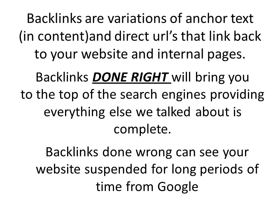Backlinks are variations of anchor text (in content)and direct urls that link back to your website and internal pages.