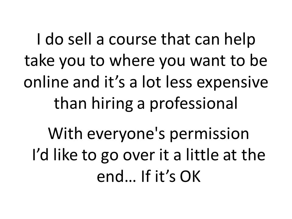 I do sell a course that can help take you to where you want to be online and its a lot less expensive than hiring a professional With everyone s permission Id like to go over it a little at the end… If its OK