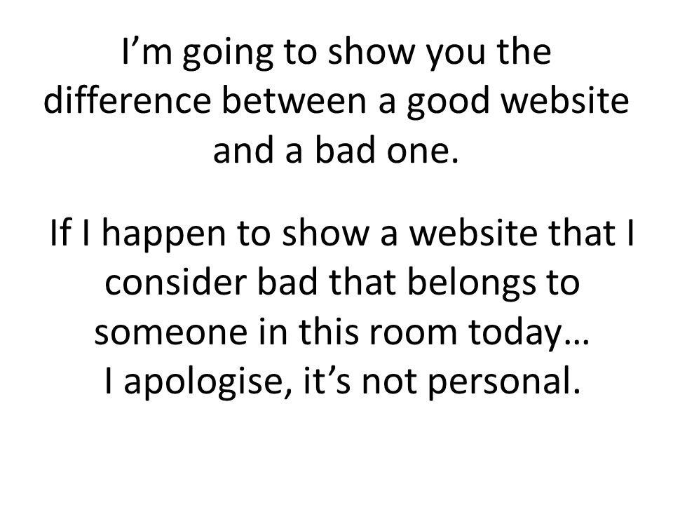 Im going to show you the difference between a good website and a bad one.