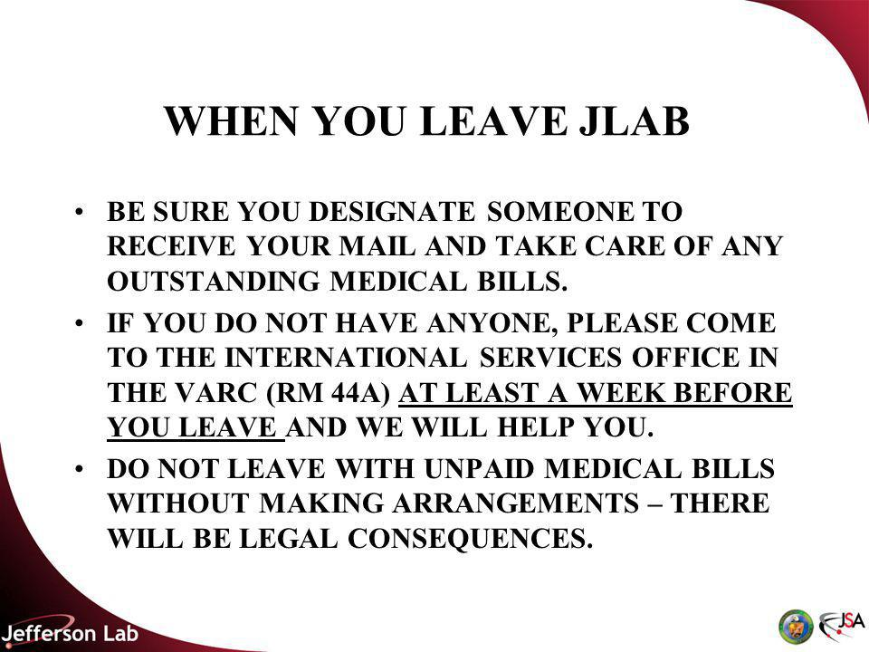 WHEN YOU LEAVE JLAB BE SURE YOU DESIGNATE SOMEONE TO RECEIVE YOUR MAIL AND TAKE CARE OF ANY OUTSTANDING MEDICAL BILLS.