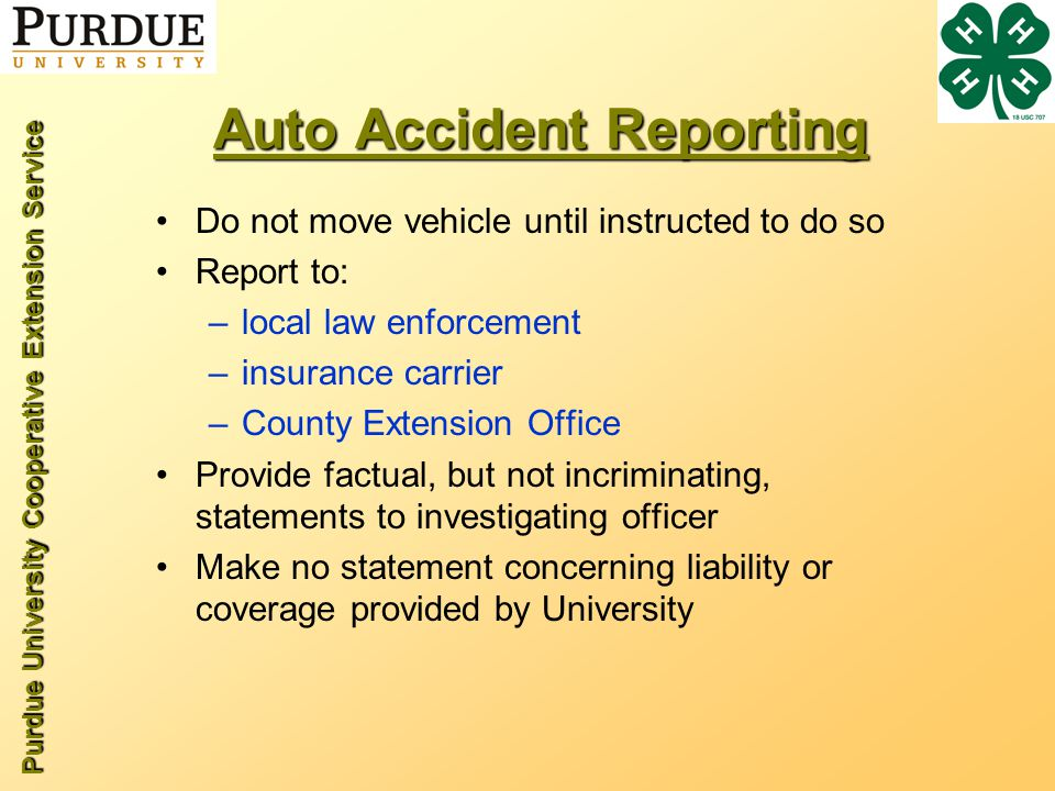 Purdue University Cooperative Extension Service Auto Accident Reporting Do not move vehicle until instructed to do so Report to: –local law enforcement –insurance carrier –County Extension Office Provide factual, but not incriminating, statements to investigating officer Make no statement concerning liability or coverage provided by University