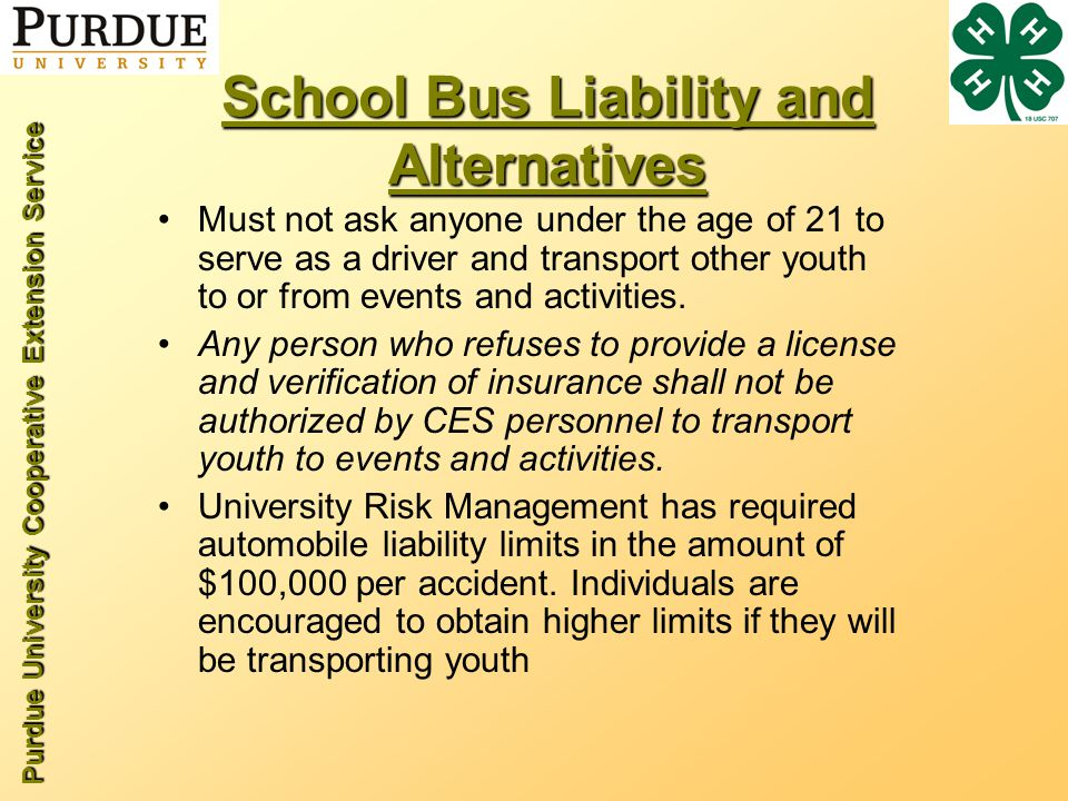 Purdue University Cooperative Extension Service School Bus Liability and Alternatives Must not ask anyone under the age of 21 to serve as a driver and transport other youth to or from events and activities.