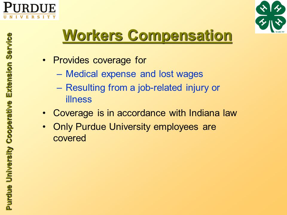 Purdue University Cooperative Extension Service Workers Compensation Provides coverage for –Medical expense and lost wages –Resulting from a job-related injury or illness Coverage is in accordance with Indiana law Only Purdue University employees are covered