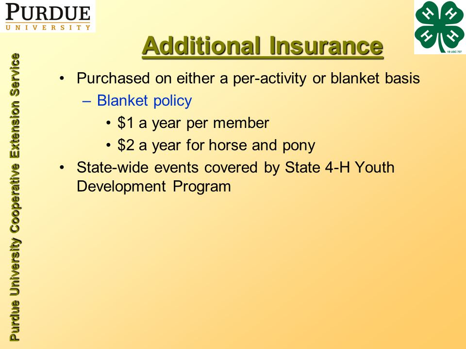 Purdue University Cooperative Extension Service Additional Insurance Purchased on either a per-activity or blanket basis –Blanket policy $1 a year per member $2 a year for horse and pony State-wide events covered by State 4-H Youth Development Program