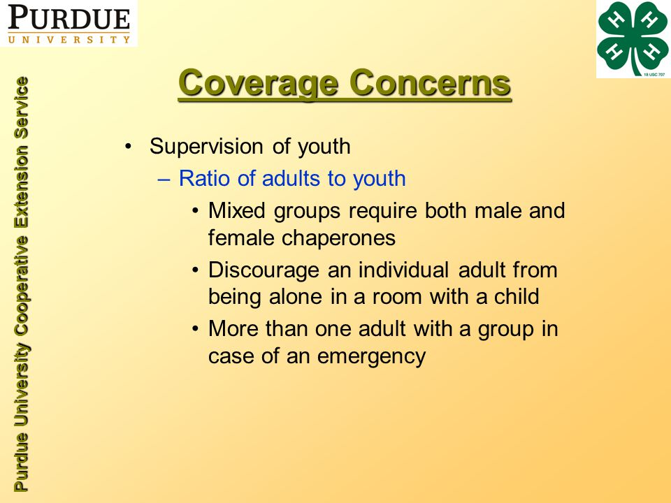 Purdue University Cooperative Extension Service Coverage Concerns Supervision of youth –Ratio of adults to youth Mixed groups require both male and female chaperones Discourage an individual adult from being alone in a room with a child More than one adult with a group in case of an emergency