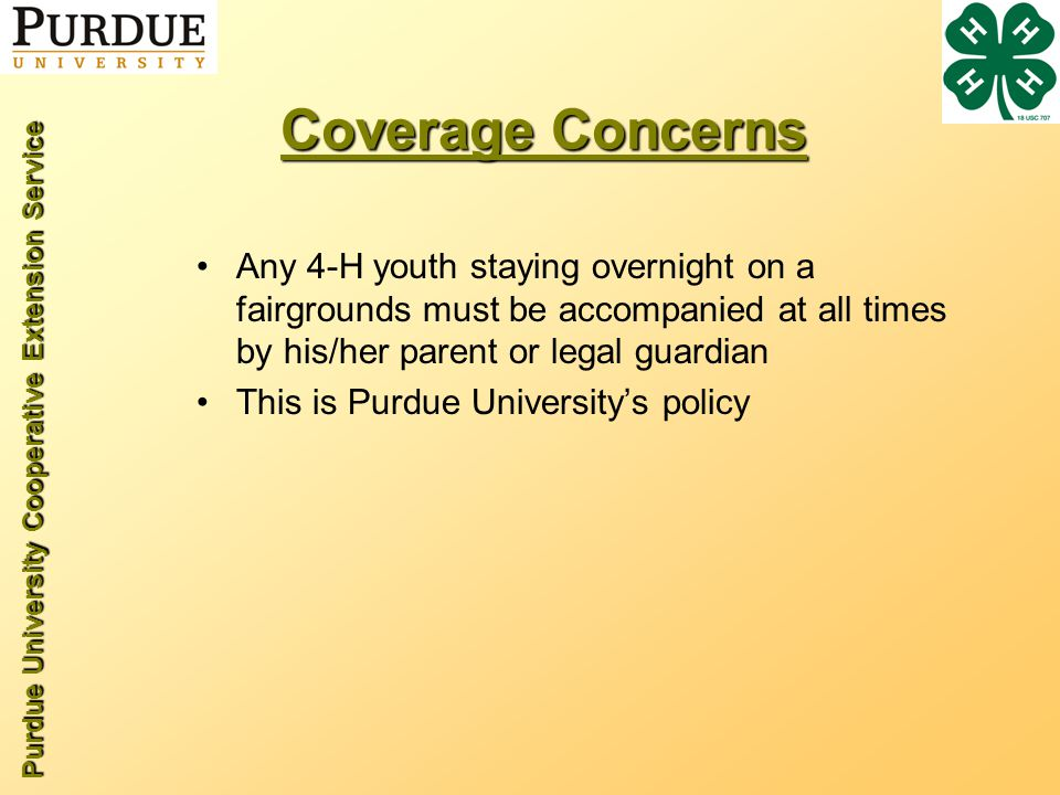 Purdue University Cooperative Extension Service Coverage Concerns Any 4-H youth staying overnight on a fairgrounds must be accompanied at all times by his/her parent or legal guardian This is Purdue Universitys policy