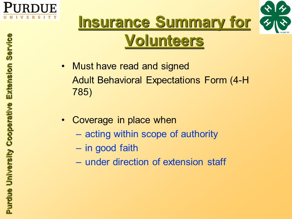 Purdue University Cooperative Extension Service Insurance Summary for Volunteers Must have read and signed Adult Behavioral Expectations Form (4-H 785) Coverage in place when –acting within scope of authority –in good faith –under direction of extension staff
