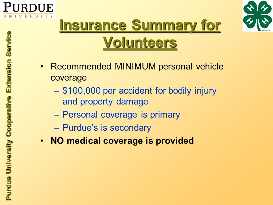 Purdue University Cooperative Extension Service Insurance Summary for Volunteers Recommended MINIMUM personal vehicle coverage –$100,000 per accident for bodily injury and property damage –Personal coverage is primary –Purdues is secondary NO medical coverage is provided