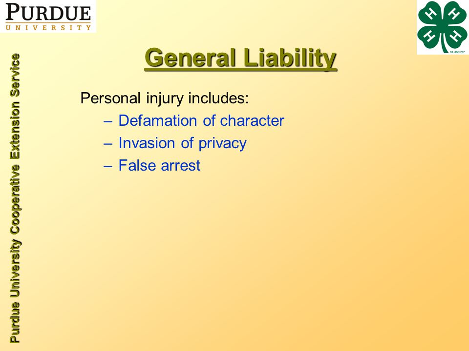 Purdue University Cooperative Extension Service General Liability Personal injury includes: –Defamation of character –Invasion of privacy –False arrest