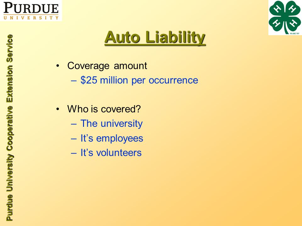Purdue University Cooperative Extension Service Auto Liability Coverage amount –$25 million per occurrence Who is covered.