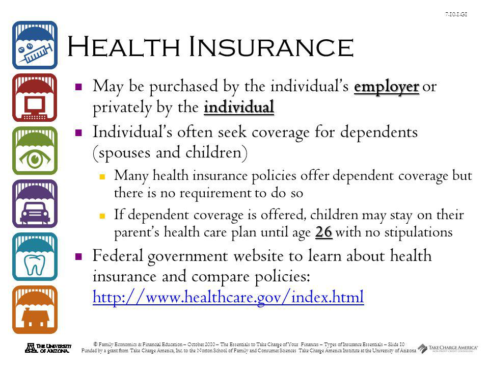 © Family Economics & Financial Education – October 2010 – The Essentials to Take Charge of Your Finances – Types of Insurance Essentials – Slide 10 Funded by a grant from Take Charge America, Inc.