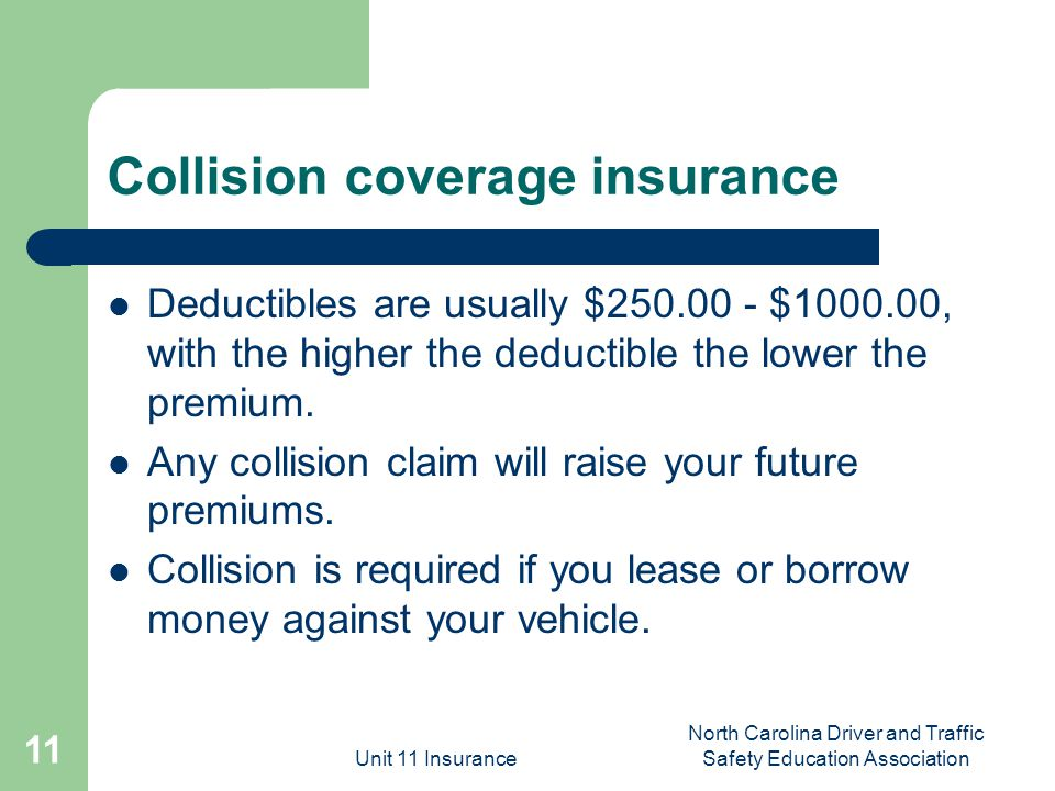 Unit 11 Insurance North Carolina Driver and Traffic Safety Education Association 11 Collision coverage insurance Deductibles are usually $ $ , with the higher the deductible the lower the premium.