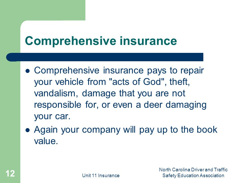 Unit 11 Insurance North Carolina Driver and Traffic Safety Education Association 12 Comprehensive insurance Comprehensive insurance pays to repair your vehicle from acts of God , theft, vandalism, damage that you are not responsible for, or even a deer damaging your car.