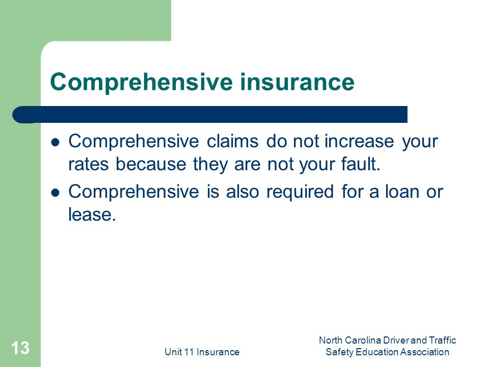 Unit 11 Insurance North Carolina Driver and Traffic Safety Education Association 13 Comprehensive insurance Comprehensive claims do not increase your rates because they are not your fault.