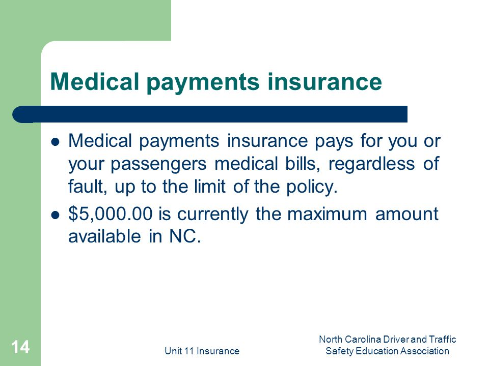 Unit 11 Insurance North Carolina Driver and Traffic Safety Education Association 14 Medical payments insurance Medical payments insurance pays for you or your passengers medical bills, regardless of fault, up to the limit of the policy.