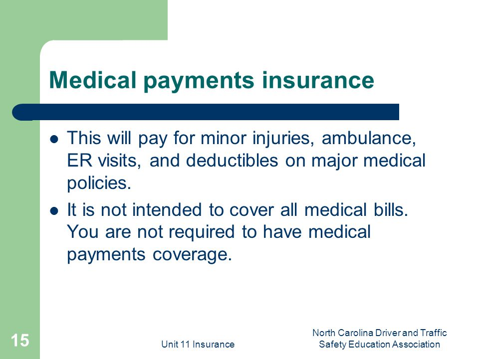 Unit 11 Insurance North Carolina Driver and Traffic Safety Education Association 15 Medical payments insurance This will pay for minor injuries, ambulance, ER visits, and deductibles on major medical policies.