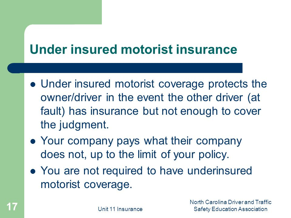Unit 11 Insurance North Carolina Driver and Traffic Safety Education Association 17 Under insured motorist insurance Under insured motorist coverage protects the owner/driver in the event the other driver (at fault) has insurance but not enough to cover the judgment.