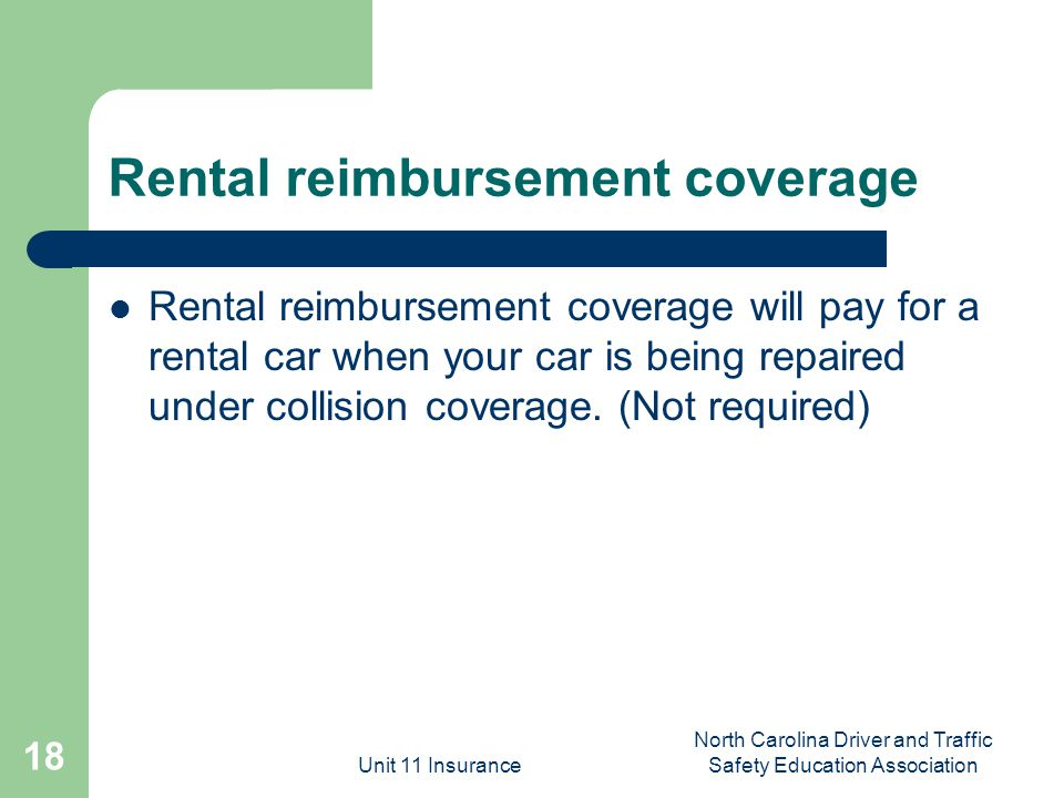 Unit 11 Insurance North Carolina Driver and Traffic Safety Education Association 18 Rental reimbursement coverage Rental reimbursement coverage will pay for a rental car when your car is being repaired under collision coverage.