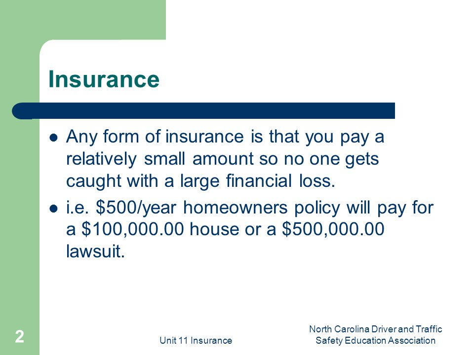 Unit 11 Insurance North Carolina Driver and Traffic Safety Education Association 2 Insurance Any form of insurance is that you pay a relatively small amount so no one gets caught with a large financial loss.