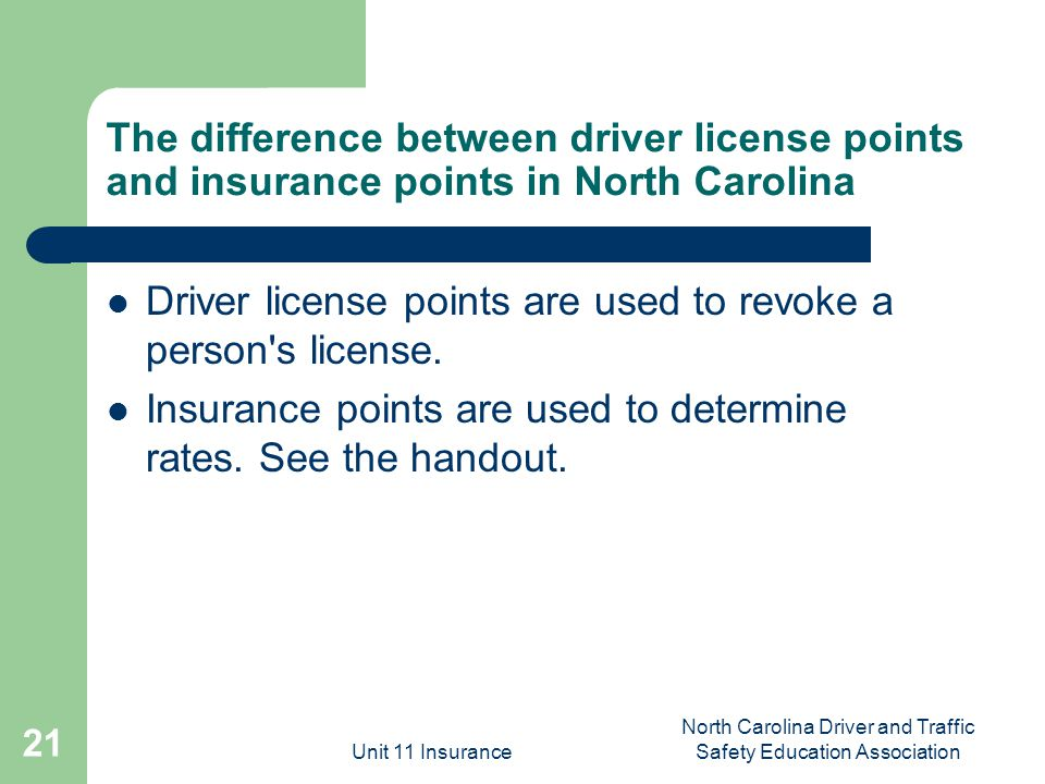 Unit 11 Insurance North Carolina Driver and Traffic Safety Education Association 21 The difference between driver license points and insurance points in North Carolina Driver license points are used to revoke a person s license.