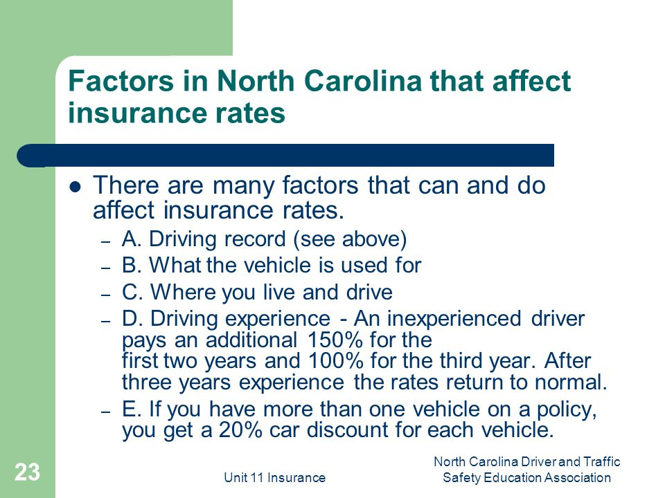 Unit 11 Insurance North Carolina Driver and Traffic Safety Education Association 23 Factors in North Carolina that affect insurance rates There are many factors that can and do affect insurance rates.
