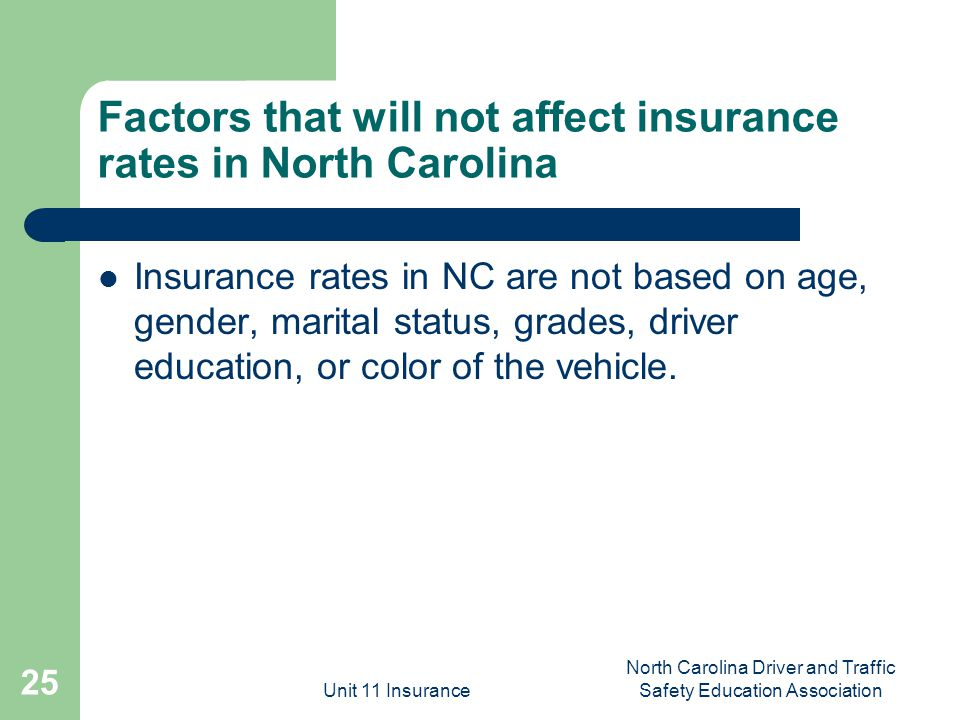 Unit 11 Insurance North Carolina Driver and Traffic Safety Education Association 25 Factors that will not affect insurance rates in North Carolina Insurance rates in NC are not based on age, gender, marital status, grades, driver education, or color of the vehicle.