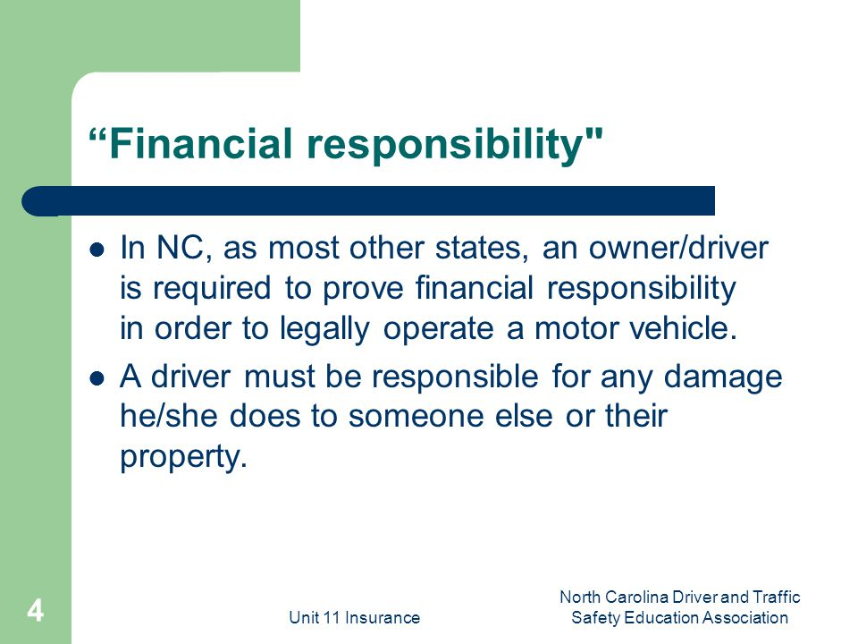 Unit 11 Insurance North Carolina Driver and Traffic Safety Education Association 4 Financial responsibility In NC, as most other states, an owner/driver is required to prove financial responsibility in order to legally operate a motor vehicle.