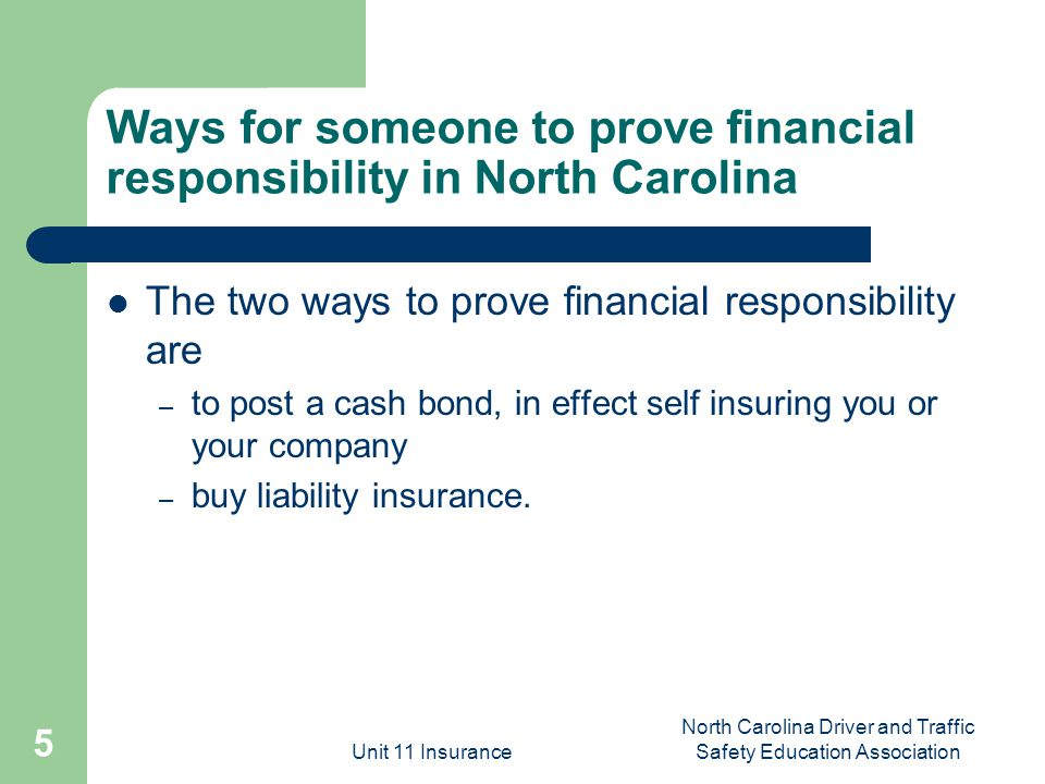 Unit 11 Insurance North Carolina Driver and Traffic Safety Education Association 5 Ways for someone to prove financial responsibility in North Carolina The two ways to prove financial responsibility are – to post a cash bond, in effect self insuring you or your company – buy liability insurance.