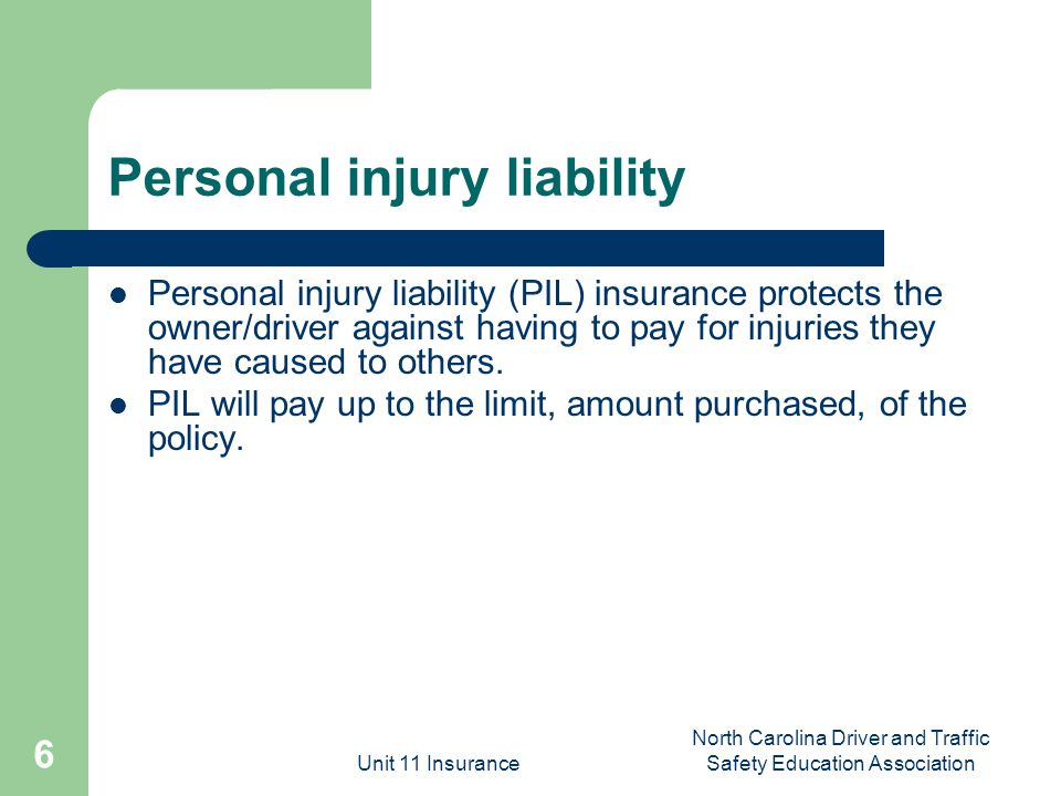 Unit 11 Insurance North Carolina Driver and Traffic Safety Education Association 6 Personal injury liability Personal injury liability (PIL) insurance protects the owner/driver against having to pay for injuries they have caused to others.