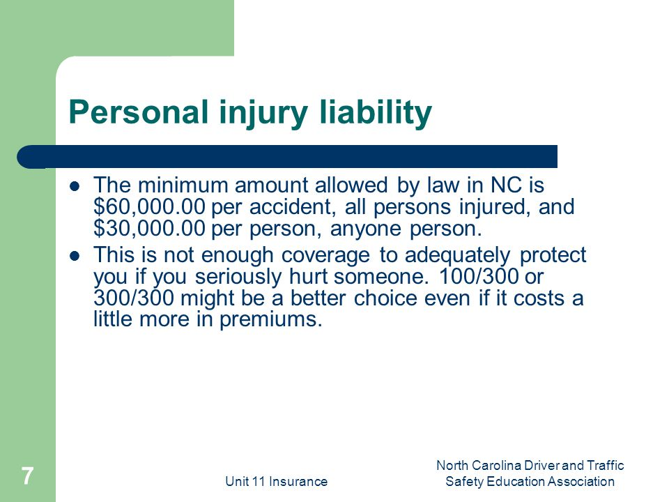 Unit 11 Insurance North Carolina Driver and Traffic Safety Education Association 7 Personal injury liability The minimum amount allowed by law in NC is $60, per accident, all persons injured, and $30, per person, anyone person.