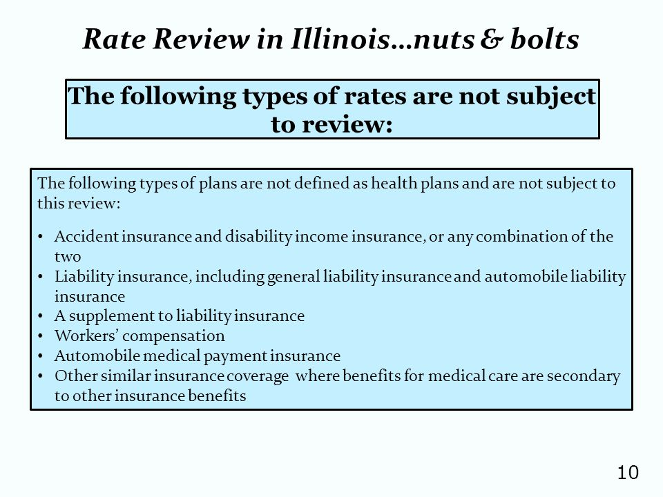 10 The following types of rates are not subject to review: The following types of plans are not defined as health plans and are not subject to this review: Accident insurance and disability income insurance, or any combination of the two Liability insurance, including general liability insurance and automobile liability insurance A supplement to liability insurance Workers compensation Automobile medical payment insurance Other similar insurance coverage where benefits for medical care are secondary to other insurance benefits Rate Review in Illinois…nuts & bolts