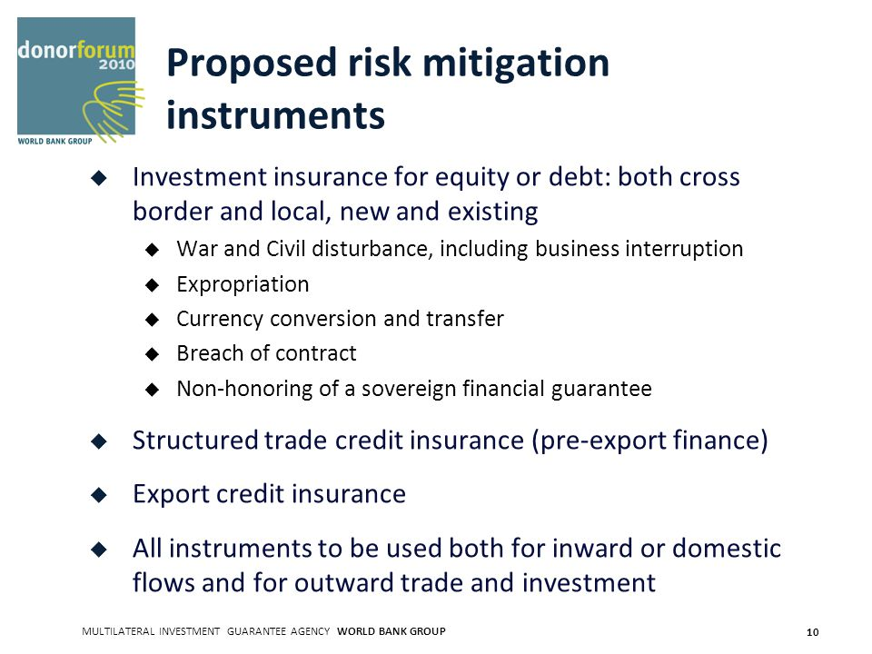 MULTILATERAL INVESTMENT GUARANTEE AGENCY WORLD BANK GROUP 10 Proposed risk mitigation instruments Investment insurance for equity or debt: both cross border and local, new and existing War and Civil disturbance, including business interruption Expropriation Currency conversion and transfer Breach of contract Non-honoring of a sovereign financial guarantee Structured trade credit insurance (pre-export finance) Export credit insurance All instruments to be used both for inward or domestic flows and for outward trade and investment