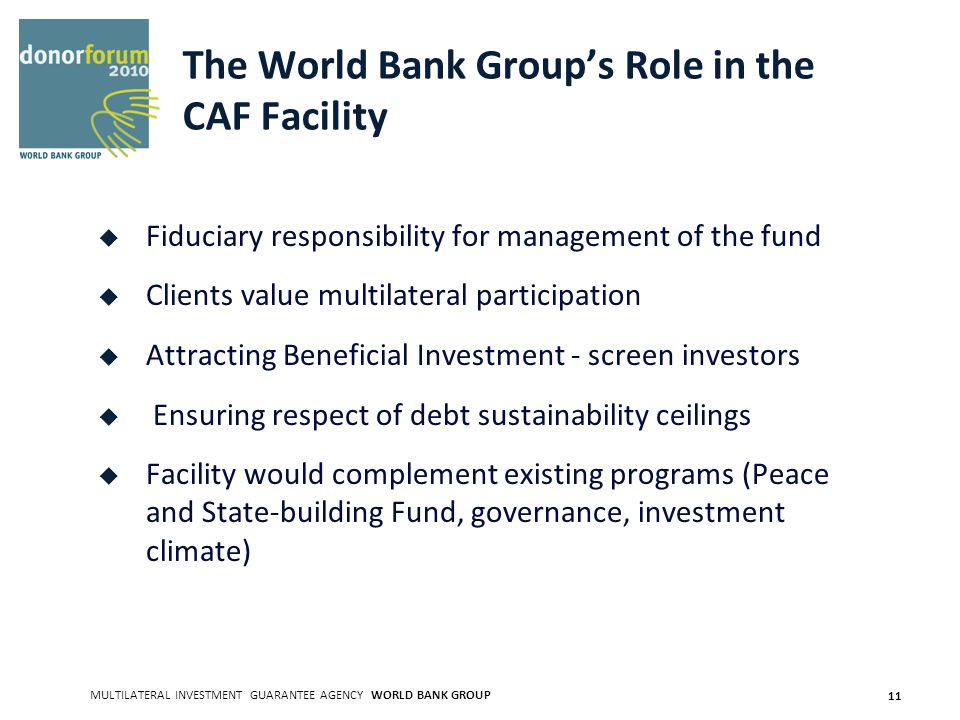 MULTILATERAL INVESTMENT GUARANTEE AGENCY WORLD BANK GROUP 11 The World Bank Groups Role in the CAF Facility Fiduciary responsibility for management of the fund Clients value multilateral participation Attracting Beneficial Investment - screen investors Ensuring respect of debt sustainability ceilings Facility would complement existing programs (Peace and State-building Fund, governance, investment climate)