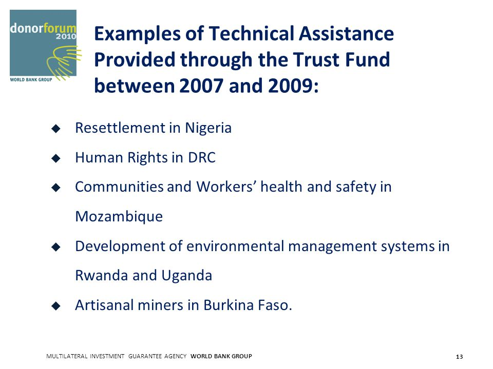 MULTILATERAL INVESTMENT GUARANTEE AGENCY WORLD BANK GROUP 13 Examples of Technical Assistance Provided through the Trust Fund between 2007 and 2009: Resettlement in Nigeria Human Rights in DRC Communities and Workers health and safety in Mozambique Development of environmental management systems in Rwanda and Uganda Artisanal miners in Burkina Faso.